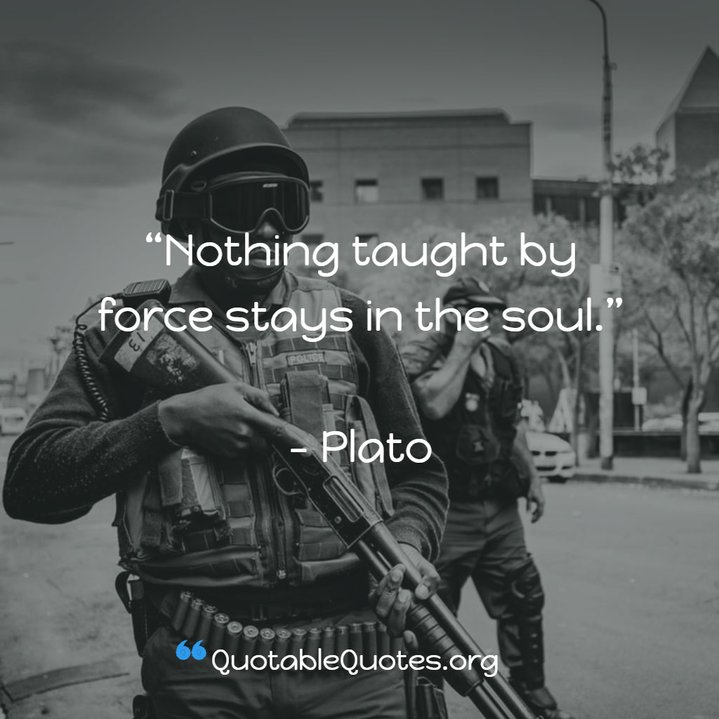 Plato says Nothing taught by force stays in the soul
