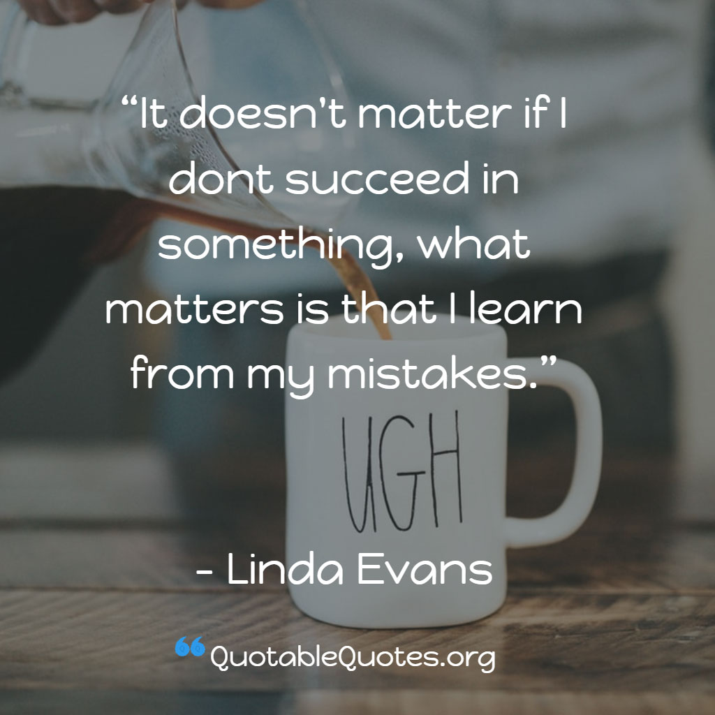 Linda Evans says It doesn't matter if I dont succeed in something, what matters is that I learn from my mistakes