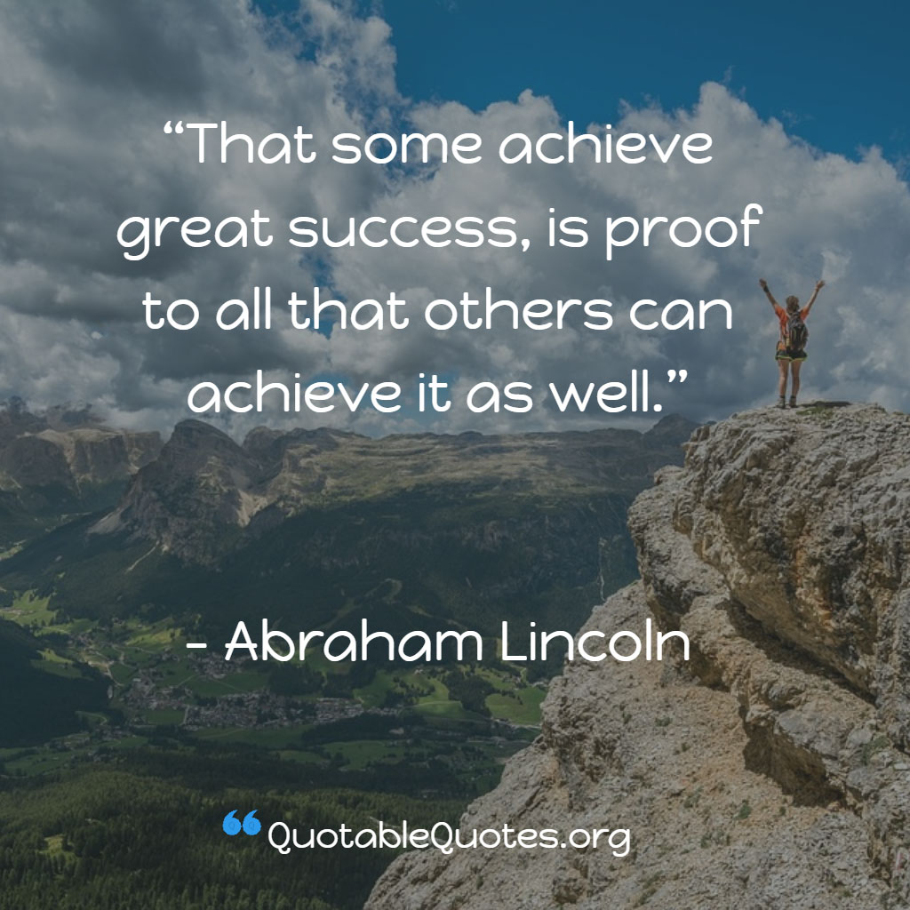 Abraham Lincoln says That some achieve great success, is proof to all that others can achieve it as well