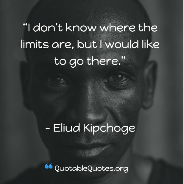 Eliud Kipchoge says I don't know where the limits are, but I would like to go there.
