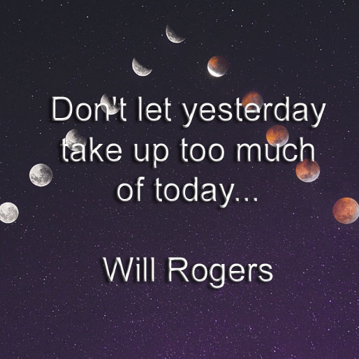 Will Rogers says Don't let yesterday take up too much of today.