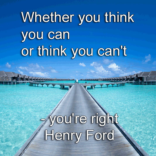 Henry Ford says Whether you think you can or think you can't - you're right